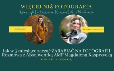 ODCINEK 67. Jak w 3 miesiące zacząć ZARABIAĆ NA FOTOGRAFII. Rozmowa z Absolwentką AMF Magdaleną Kasprzycką