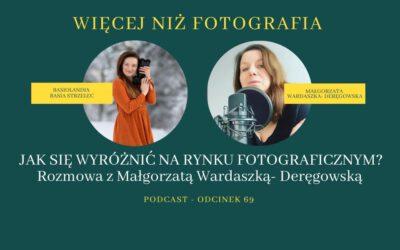 ODCINEK 69. JAK SIĘ WYRÓŻNIĆ NA RYNKU FOTOGRAFICZNYM?Rozmowa z Małgorzatą Wardaszką- Deręgowską.