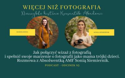 Odcinek 83. Jak połączyć wizaż z fotografią i spełnić swoje marzenie o fotografii jako mama trójki dzieci. Rozmowa z Absolwentką AMF Sonią Siemiernik.