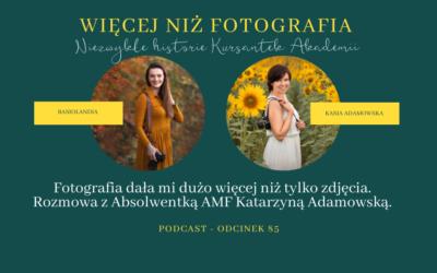Odcinek 85. Fotografia dała mi dużo więcej niż tylko zdjęcia. Rozmowa z Absolwentką AMF Katarzyną Adamowską.